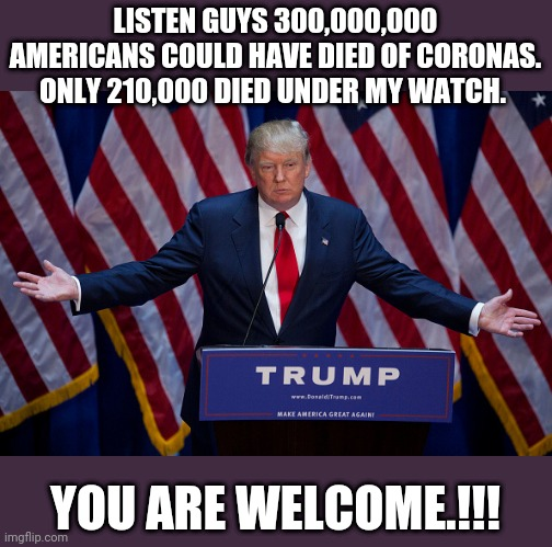 Thank you mr president |  LISTEN GUYS 300,000,000 AMERICANS COULD HAVE DIED OF CORONAS. ONLY 210,000 DIED UNDER MY WATCH. YOU ARE WELCOME.!!! | image tagged in donald trump,coronavirus,trump supporters,covid19,joe biden,election 2020 | made w/ Imgflip meme maker