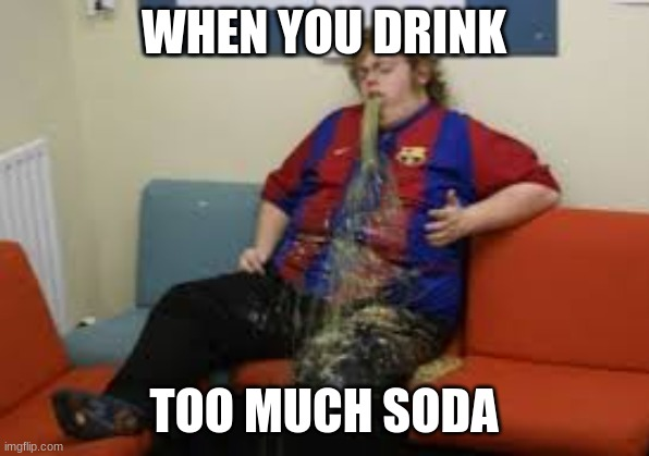 Funny |  WHEN YOU DRINK; TOO MUCH SODA | image tagged in funny memes | made w/ Imgflip meme maker