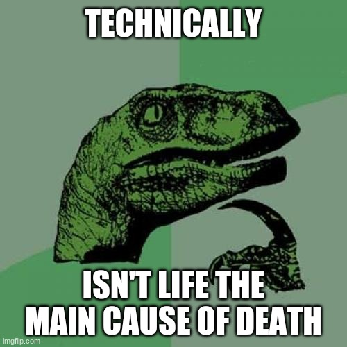It's true tho |  TECHNICALLY; ISN'T LIFE THE MAIN CAUSE OF DEATH | image tagged in memes,philosoraptor,stop reading the tags,or,barney will eat all of your delectable biscuits | made w/ Imgflip meme maker