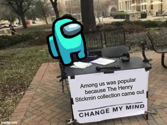 among SuS |  Among us was popular because The Henry Stickmin collection came out | image tagged in memes,change my mind | made w/ Imgflip meme maker