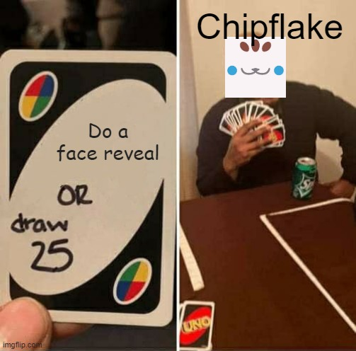 UNO Draw 25 Cards |  Chipflake; Do a face reveal | image tagged in memes,uno draw 25 cards | made w/ Imgflip meme maker