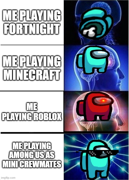 GAMERS |  ME PLAYING FORTNIGHT; ME PLAYING MINECRAFT; ME PLAYING ROBLOX; ME PLAYING AMONG US AS MINI CREWMATES | image tagged in memes,expanding brain | made w/ Imgflip meme maker