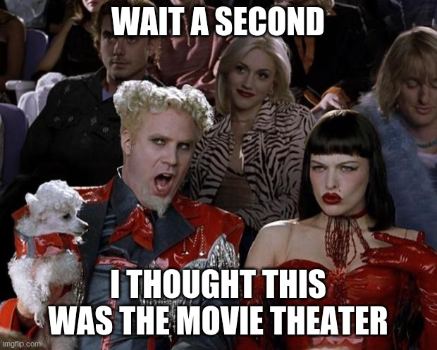 Mugatu So Hot Right Now Meme |  WAIT A SECOND; I THOUGHT THIS WAS THE MOVIE THEATER | image tagged in memes,mugatu so hot right now | made w/ Imgflip meme maker