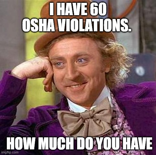 Creepy Condescending Wonka |  I HAVE 60 OSHA VIOLATIONS. HOW MUCH DO YOU HAVE | image tagged in memes,creepy condescending wonka | made w/ Imgflip meme maker