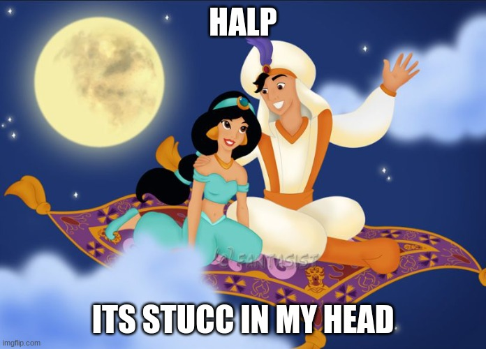 a whole new world |  HALP; ITS STUCC IN MY HEAD | image tagged in a whole new world | made w/ Imgflip meme maker