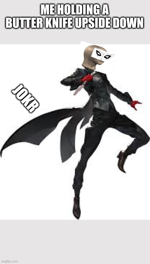 i laughed so hard while making this |  ME HOLDING A BUTTER KNIFE UPSIDE DOWN; JOKR | image tagged in persona 5,meme man | made w/ Imgflip meme maker
