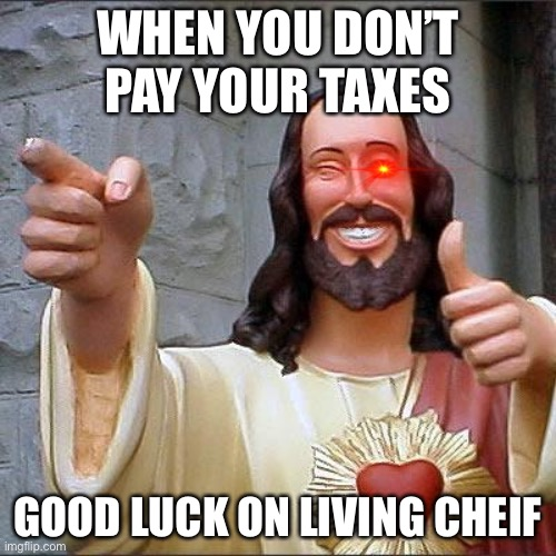 Taxes |  WHEN YOU DON'T PAY YOUR TAXES; GOOD LUCK ON LIVING CHEIF | image tagged in memes,buddy christ | made w/ Imgflip meme maker