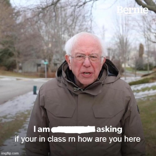 Bernie I Am Once Again Asking For Your Support Meme | if your in class rn how are you here | image tagged in memes,bernie i am once again asking for your support | made w/ Imgflip meme maker