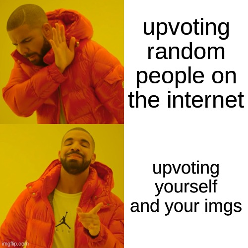 hehe upvote go brrrrrr |  upvoting random people on the internet; upvoting yourself and your imgs | image tagged in memes,drake hotline bling | made w/ Imgflip meme maker