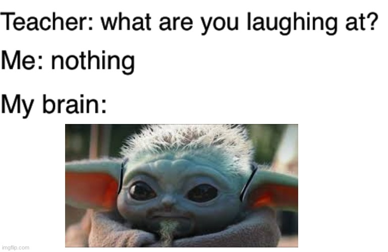 Teacher what are you laughing at | image tagged in teacher what are you laughing at,baby yoda | made w/ Imgflip meme maker