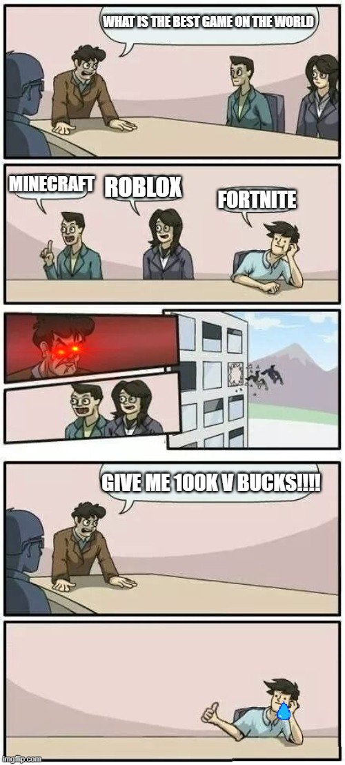 Boardroom Meeting Suggestion 2 |  WHAT IS THE BEST GAME ON THE WORLD; MINECRAFT; ROBLOX; FORTNITE; GIVE ME 100K V BUCKS!!!! | image tagged in boardroom meeting suggestion 2 | made w/ Imgflip meme maker