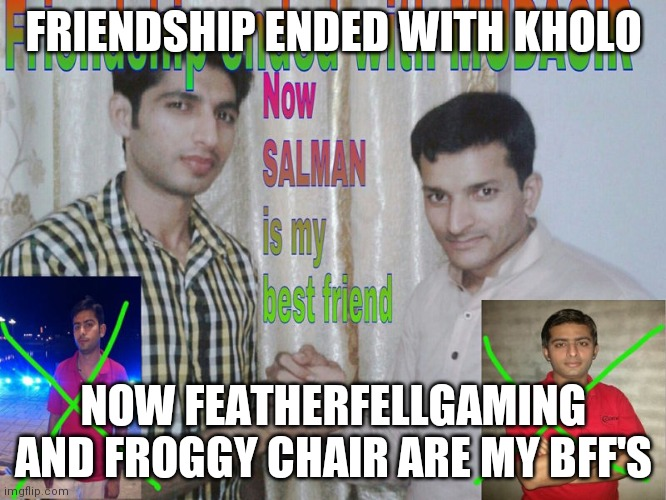 Friendship ended |  FRIENDSHIP ENDED WITH KHOLO; NOW FEATHERFELLGAMING AND FROGGY CHAIR ARE MY BFF'S | image tagged in friendship ended | made w/ Imgflip meme maker