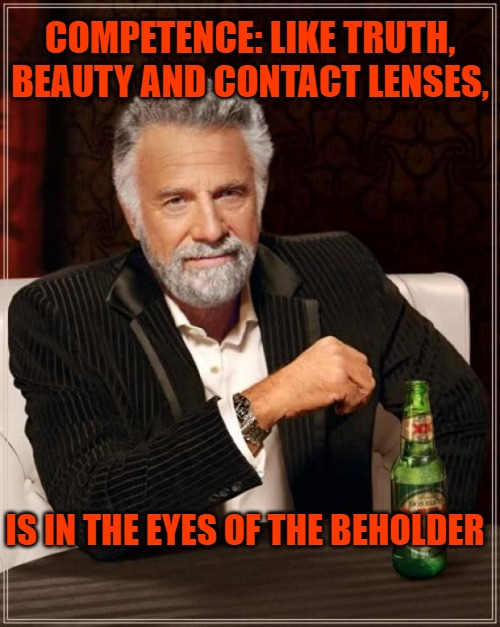 The Most Interesting Man In The World |  COMPETENCE: LIKE TRUTH, BEAUTY AND CONTACT LENSES, IS IN THE EYES OF THE BEHOLDER | image tagged in memes,the most interesting man in the world | made w/ Imgflip meme maker