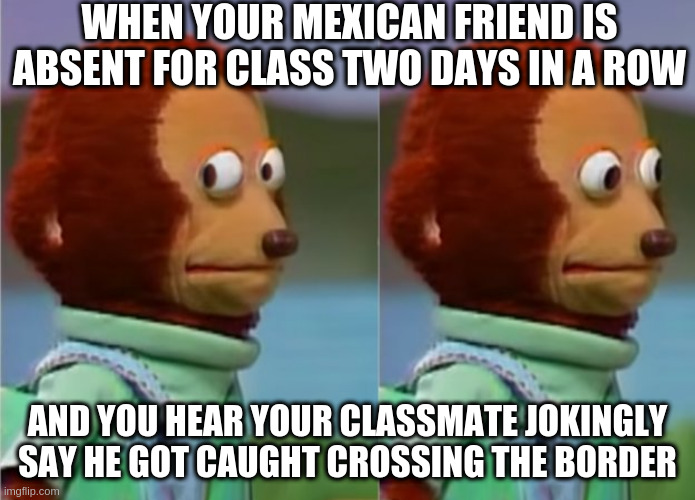 absent for class 2 days in a row |  WHEN YOUR MEXICAN FRIEND IS ABSENT FOR CLASS TWO DAYS IN A ROW; AND YOU HEAR YOUR CLASSMATE JOKINGLY SAY HE GOT CAUGHT CROSSING THE BORDER | image tagged in mexican,racist,border,akward,memes,funny | made w/ Imgflip meme maker