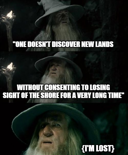 "Confused Gandalf Meme |  ""ONE DOESN'T DISCOVER NEW LANDS; WITHOUT CONSENTING TO LOSING SIGHT OF THE SHORE FOR A VERY LONG TIME""; {I'M LOST} 