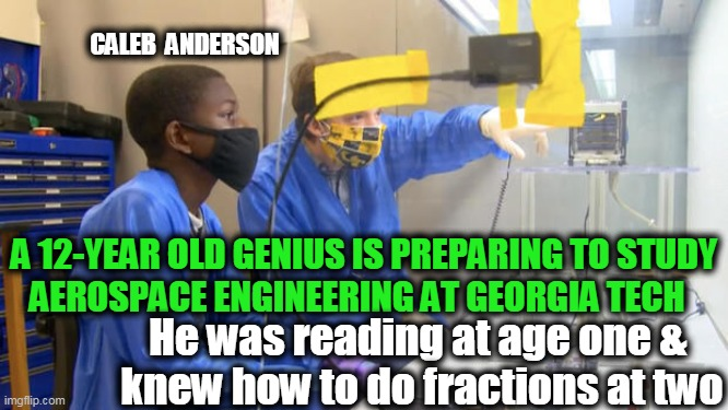 Lots of People Think They're the Smartest Person in the Room. Caleb REALLY IS.... |  CALEB  ANDERSON; A 12-YEAR OLD GENIUS IS PREPARING TO STUDY  AEROSPACE ENGINEERING AT GEORGIA TECH; He was reading at age one &  knew how to do fractions at two | image tagged in fun,amazing,wow,genius,proud,smart guy | made w/ Imgflip meme maker