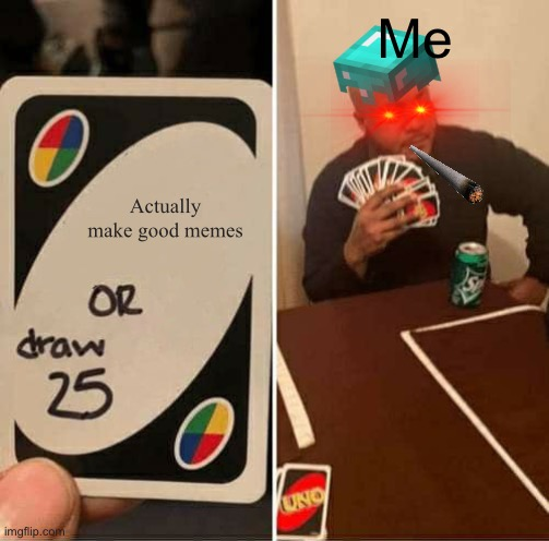 UNO Draw 25 Cards |  Me; Actually make good memes | image tagged in memes,uno draw 25 cards | made w/ Imgflip meme maker