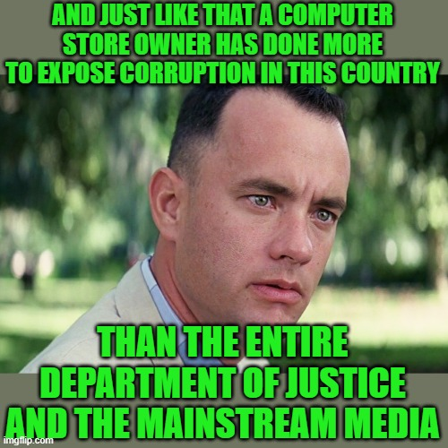 JUST THE FATCS JACK |  AND JUST LIKE THAT A COMPUTER STORE OWNER HAS DONE MORE TO EXPOSE CORRUPTION IN THIS COUNTRY; THAN THE ENTIRE DEPARTMENT OF JUSTICE AND THE MAINSTREAM MEDIA | image tagged in joe biden,democrats,communism,2020 elections | made w/ Imgflip meme maker