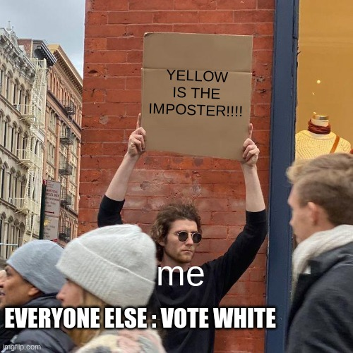 funy amng us |  YELLOW IS THE IMPOSTER!!!! me; EVERYONE ELSE : VOTE WHITE | image tagged in memes,guy holding cardboard sign | made w/ Imgflip meme maker