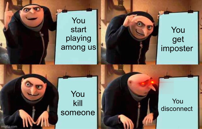 Gru's Plan |  You start playing among us; You get imposter; You kill someone; You disconnect | image tagged in memes,gru's plan | made w/ Imgflip meme maker