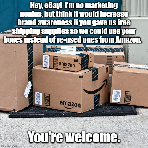 Free the boxes! |  Hey, eBay!  I'm no marketing genius, but think it would increase brand awareness if you gave us free shipping supplies so we could use your boxes instead of re-used ones from Amazon. You're welcome. | image tagged in ebay | made w/ Imgflip meme maker