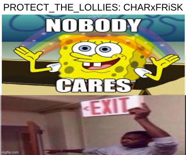 DONT PROTECT_THE_LOLLIES! |  PROTECT_THE_LOLLIES: CHARxFRiSK | image tagged in memes,no one cares | made w/ Imgflip meme maker