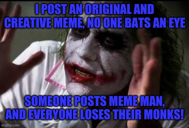 I just don't get the fascination with Meme Man... |  I POST AN ORIGINAL AND CREATIVE MEME, NO ONE BATS AN EYE; SOMEONE POSTS MEME MAN, AND EVERYONE LOSES THEIR MONKS! | image tagged in im the joker,everyone loses their minds,meme man,monks,stonks | made w/ Imgflip meme maker