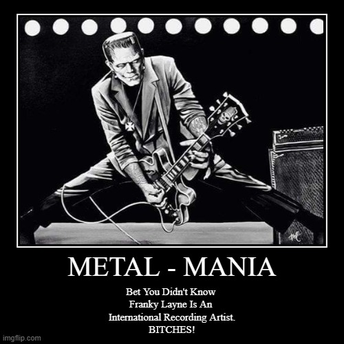 Franky Layne Rocks | METAL - MANIA | Bet You Didn't Know  Franky Layne Is An  International Recording Artist. BITCHES! | image tagged in franky layne rocks,prodigee records,sony records,the orchard,psych out records in italy,farniente records in france | made w/ Imgflip demotivational maker