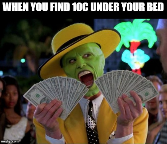 10c be good |  WHEN YOU FIND 10C UNDER YOUR BED | image tagged in memes,money money | made w/ Imgflip meme maker