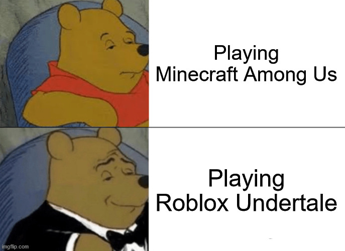 This Is True |  Playing Minecraft Among Us; Playing Roblox Undertale | image tagged in memes,tuxedo winnie the pooh | made w/ Imgflip meme maker