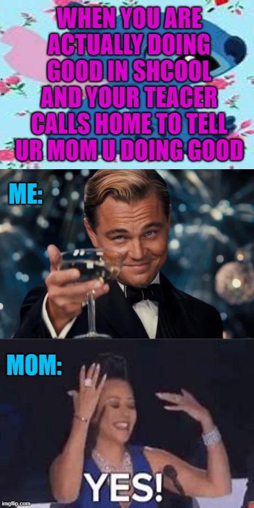 Leonardo Dicaprio Cheers |  WHEN YOU ARE ACTUALLY DOING GOOD IN SHCOOL AND YOUR TEACER CALLS HOME TO TELL UR MOM U DOING GOOD; ME:; MOM: | image tagged in memes,leonardo dicaprio cheers,funny,moms,teachers,school | made w/ Imgflip meme maker