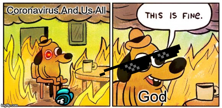Help Us |  Coronavirus And Us All; God | image tagged in memes,this is fine | made w/ Imgflip meme maker