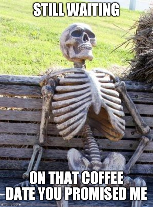 Waiting Skeleton |  STILL WAITING; ON THAT COFFEE DATE YOU PROMISED ME | image tagged in memes,waiting skeleton | made w/ Imgflip meme maker