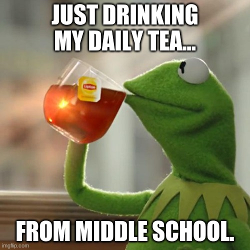 So true about middle school drama... |  JUST DRINKING MY DAILY TEA... FROM MIDDLE SCHOOL. | image tagged in facts,get ready to rumble,everyday | made w/ Imgflip meme maker