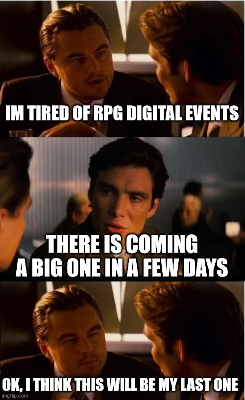 The last one, I swear |  IM TIRED OF RPG DIGITAL EVENTS; THERE IS COMING A BIG ONE IN A FEW DAYS; OK, I THINK THIS WILL BE MY LAST ONE | image tagged in memes,inception | made w/ Imgflip meme maker