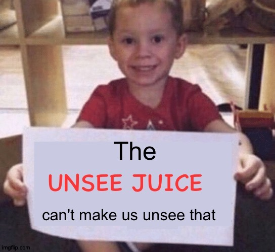 The UNSEE JUICE can't make us unsee that | image tagged in the unsee juice can't make us unsee that | made w/ Imgflip meme maker