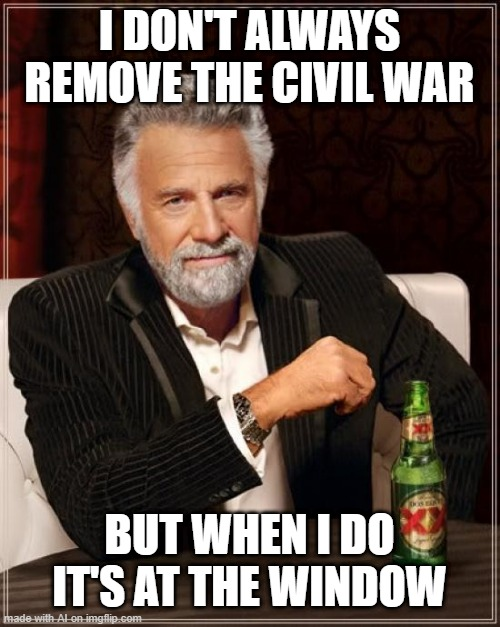 The Most Interesting Man In The World |  I DON'T ALWAYS REMOVE THE CIVIL WAR; BUT WHEN I DO IT'S AT THE WINDOW | image tagged in memes,the most interesting man in the world | made w/ Imgflip meme maker
