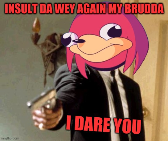 INSULT DA WEY AGAIN MY BRUDDA; I DARE YOU | image tagged in say that again i dare you,dank memes,ugandan knuckles,do you know da wae,savage memes,memes | made w/ Imgflip meme maker