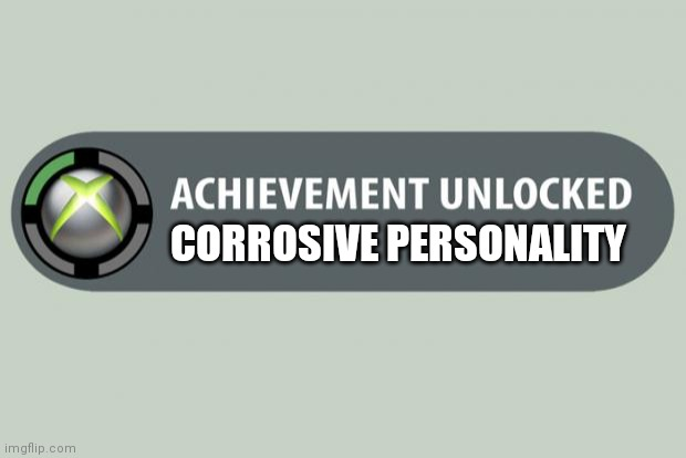 Negative charisma be like |  CORROSIVE PERSONALITY | image tagged in achievement unlocked | made w/ Imgflip meme maker