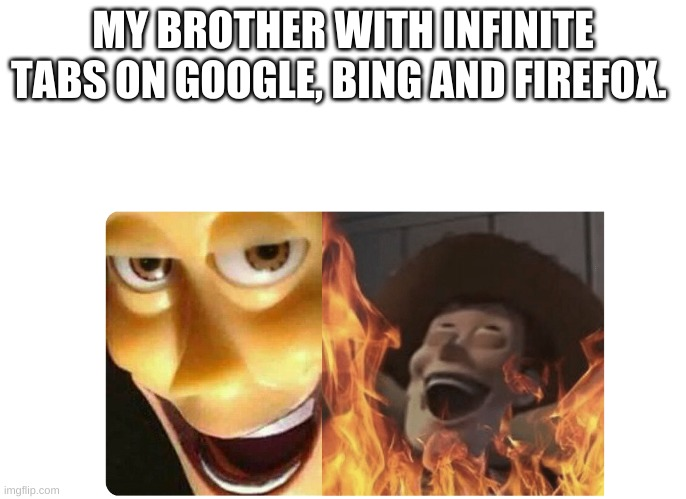 Satanic Woody | MY BROTHER WITH INFINITE TABS ON GOOGLE, BING AND FIREFOX. | image tagged in satanic woody | made w/ Imgflip meme maker