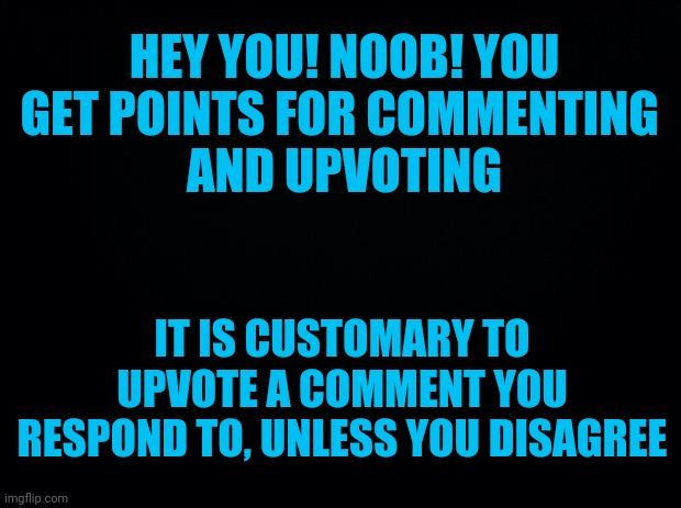PSA, I don't need to beg |  HEY YOU! NOOB! YOU GET POINTS FOR COMMENTING  AND UPVOTING; IT IS CUSTOMARY TO UPVOTE A COMMENT YOU RESPOND TO, UNLESS YOU DISAGREE | image tagged in black background,psa | made w/ Imgflip meme maker