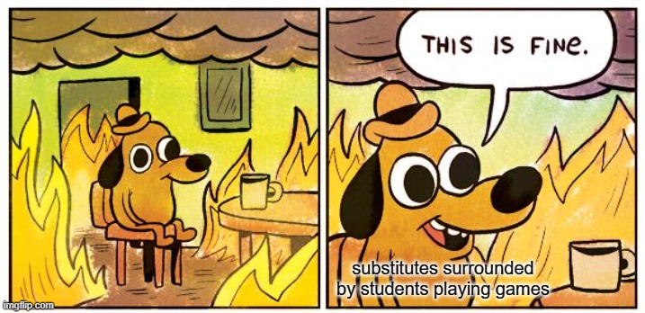 Substitute teachers |  substitutes surrounded by students playing games | image tagged in memes,this is fine,school,substitute,video games,teacher | made w/ Imgflip meme maker