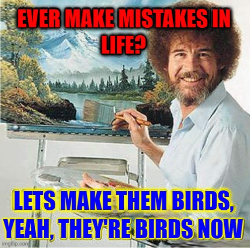 Bob Ross (1942–1995) American painter, art instructor & TV host |  EVER MAKE MISTAKES IN; LIFE? LETS MAKE THEM BIRDS, YEAH, THEY'RE BIRDS NOW | image tagged in vince vance,bob ross,artist,educational,television,memes | made w/ Imgflip meme maker