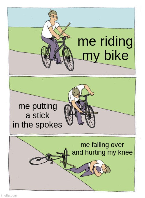 Bike Fall Meme |  me riding my bike; me putting a stick in the spokes; me falling over and hurting my knee | image tagged in memes,bike fall | made w/ Imgflip meme maker
