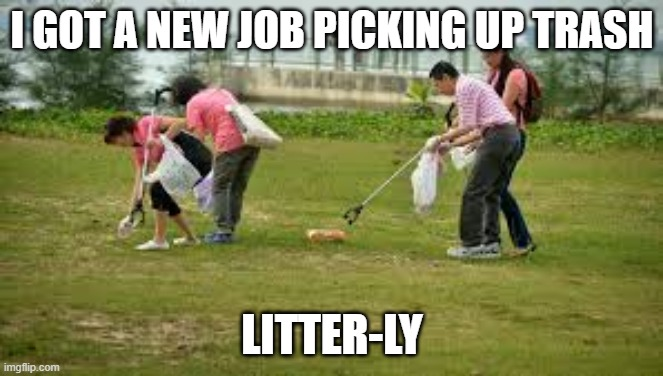 Picking u[ litter |  I GOT A NEW JOB PICKING UP TRASH; LITTER-LY | image tagged in litter,trash,picking up | made w/ Imgflip meme maker