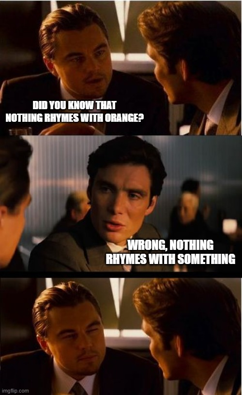 Inception |  DID YOU KNOW THAT NOTHING RHYMES WITH ORANGE? WRONG, NOTHING RHYMES WITH SOMETHING | image tagged in memes,inception,orange,nothing,rhymes,i see what you did there | made w/ Imgflip meme maker