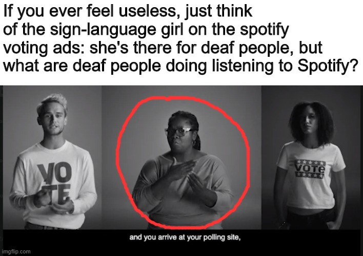 Her job is a straight oof |  If you ever feel useless, just think of the sign-language girl on the spotify voting ads: she's there for deaf people, but what are deaf people doing listening to Spotify? | image tagged in memes,deaf,oof,nope | made w/ Imgflip meme maker