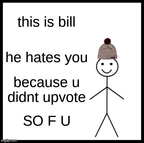 Be Like Bill Meme |  this is bill; he hates you; because u didnt upvote; SO F U | image tagged in memes,be like bill | made w/ Imgflip meme maker