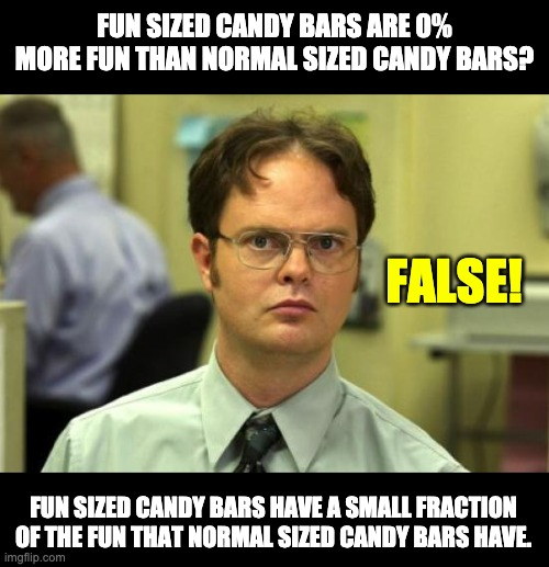 False |  FUN SIZED CANDY BARS ARE 0% MORE FUN THAN NORMAL SIZED CANDY BARS? FALSE! FUN SIZED CANDY BARS HAVE A SMALL FRACTION OF THE FUN THAT NORMAL SIZED CANDY BARS HAVE. | image tagged in memes,dwight schrute | made w/ Imgflip meme maker