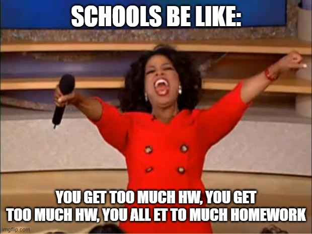 Oprah You Get A |  SCHOOLS BE LIKE:; YOU GET TOO MUCH HW, YOU GET TOO MUCH HW, YOU ALL ET TO MUCH HOMEWORK | image tagged in memes,oprah you get a,funny,pain,school,school memes | made w/ Imgflip meme maker